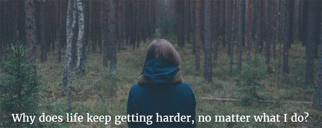 Why does life keep getting harder, no matter what I do?